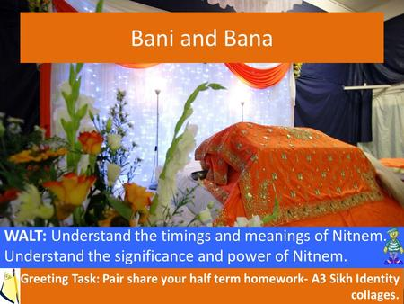 Bani and Bana WALT: Understand the timings and meanings of Nitnem. Understand the significance and power of Nitnem. Greeting Task: Pair share your half.