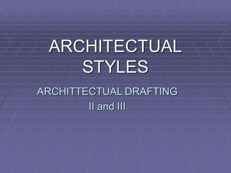 ARCHITTECTUAL DRAFTING II and III ARCHITECTUAL STYLES.