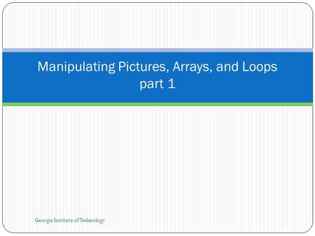 Georgia Institute of Technology Manipulating Pictures, Arrays, and Loops part 1.