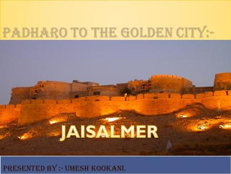 Padharo to the golden city:- Presented By :- Umesh Kookani.
