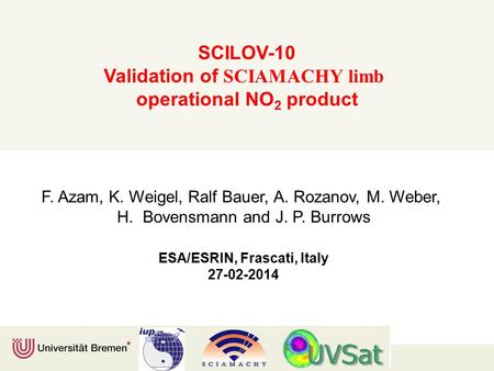 SCILOV-10 Validation of SCIAMACHY limb operational NO 2 product F. Azam, K. Weigel, Ralf Bauer, A. Rozanov, M. Weber, H. Bovensmann and J. P. Burrows ESA/ESRIN,