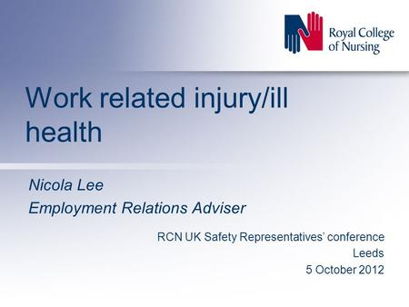 Work related injury/ill health Nicola Lee Employment Relations Adviser RCN UK Safety Representatives' conference Leeds 5 October 2012.