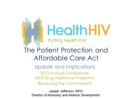The Patient Protection and Affordable Care Act Update and Implications 2013 Annual Conference: AIDS Drug Assistance Programs: Renewing the Commitment Joseph.