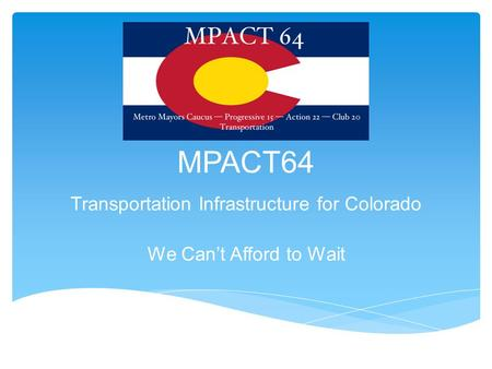 MPACT64 Transportation Infrastructure for Colorado We Can't Afford to Wait.