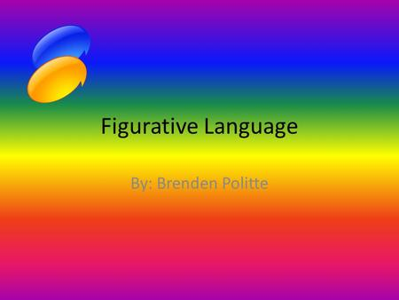 Figurative Language By: Brenden Politte.