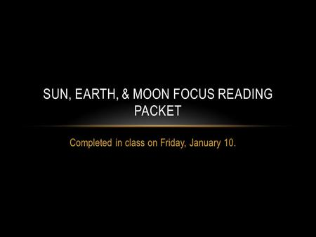 Completed in class on Friday, January 10. SUN, EARTH, & MOON FOCUS READING PACKET.