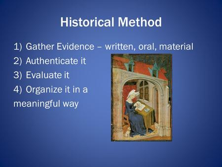 Historical Method 1)Gather Evidence – written, oral, material 2)Authenticate it 3)Evaluate it 4)Organize it in a meaningful way.