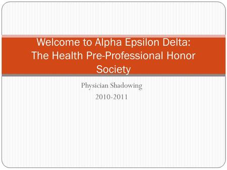 Physician Shadowing 2010-2011 Welcome to Alpha Epsilon Delta: The Health Pre-Professional Honor Society.