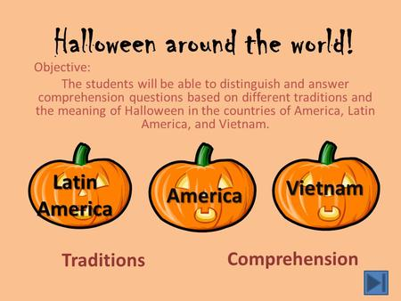 Halloween around the world! Objective: The students will be able to distinguish and answer comprehension questions based on different traditions and the.