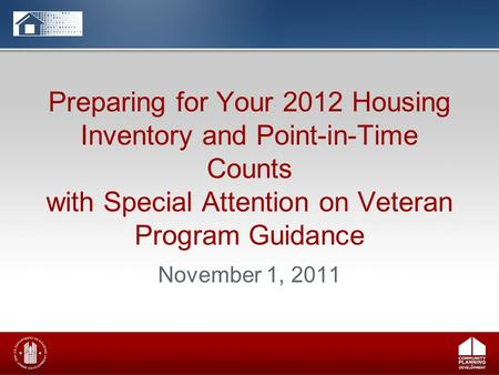 Preparing for Your 2012 Housing Inventory and Point-in-Time Counts with Special Attention on Veteran Program Guidance November 1, 2011.
