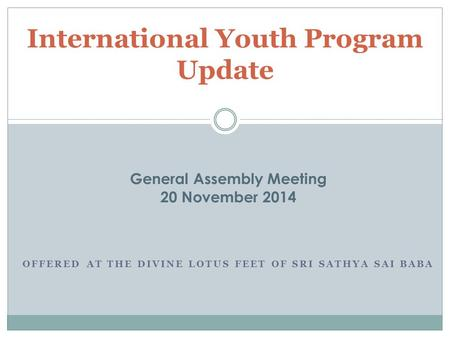 OFFERED AT THE DIVINE LOTUS FEET OF SRI SATHYA SAI BABA International Youth Program Update General Assembly Meeting 20 November 2014.