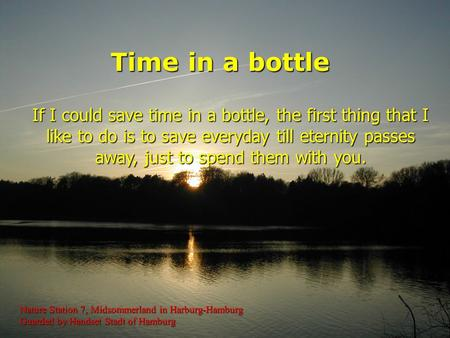 If I could save time in a bottle, the first thing that I like to do is to save everyday till eternity passes away, just to spend them with you. Time in.