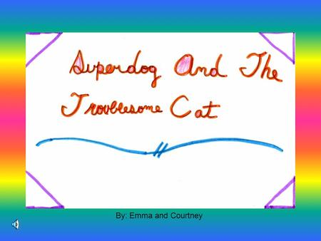 By: Emma and Courtney Alex was a troublesome cat. Fluffy was a super dog. They were best friends which unusual for a cat and a dog.