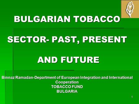 BULGARIAN TOBACCO SECTOR- PAST, PRESENT AND FUTURE Binnaz Ramadan-Department of European Integration and International Cooperation TOBACCO FUND BULGARIA.