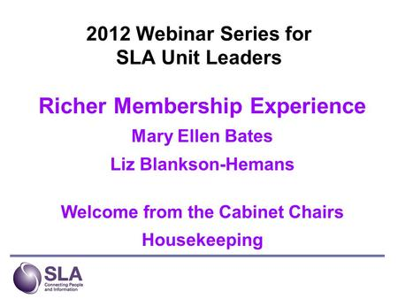 2012 Webinar Series for SLA Unit Leaders Richer Membership Experience Mary Ellen Bates Liz Blankson-Hemans Welcome from the Cabinet Chairs Housekeeping.