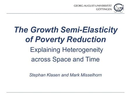 Stephan Klasen and Mark Misselhorn The Growth Semi-Elasticity of Poverty Reduction Explaining Heterogeneity across Space and Time.