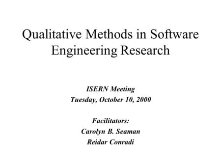 ISERN Meeting Tuesday, October 10, 2000 Facilitators: Carolyn B. Seaman Reidar Conradi Qualitative Methods in Software Engineering Research.