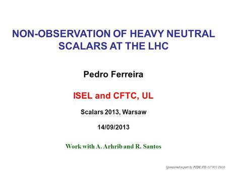 NON-OBSERVATION OF HEAVY NEUTRAL SCALARS AT THE LHC Pedro Ferreira ISEL and CFTC, UL Scalars 2013, Warsaw 14/09/2013 Work with A. Arhrib and R. Santos.