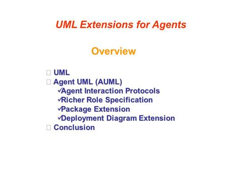 Overview UML Extensions for Agents UML UML Agent UML (AUML) Agent UML (AUML) Agent Interaction Protocols Agent Interaction Protocols Richer Role Specification.