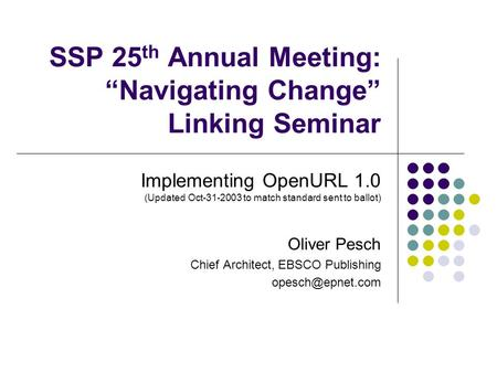 "SSP 25 th Annual Meeting: ""Navigating Change"" Linking Seminar Implementing OpenURL 1.0 (Updated Oct-31-2003 to match standard sent to ballot) Oliver Pesch."
