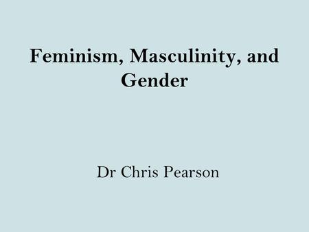 Feminism, Masculinity, and Gender Dr Chris Pearson.