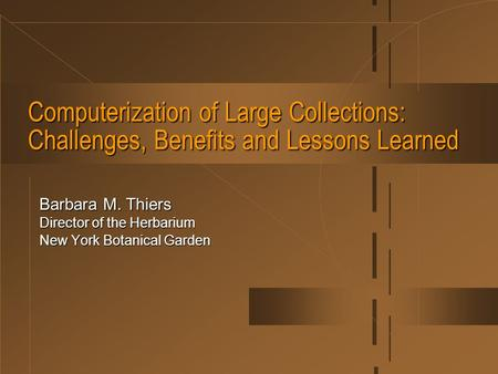 Computerization of Large Collections: Challenges, Benefits and Lessons Learned Barbara M. Thiers Director of the Herbarium New York Botanical Garden.