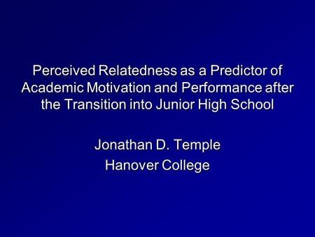 Perceived Relatedness as a Predictor of Academic Motivation and Performance after the Transition into Junior High School Jonathan D. Temple Hanover College.
