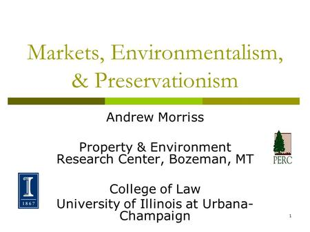 1 Markets, Environmentalism, & Preservationism Andrew Morriss Property & Environment Research Center, Bozeman, MT College of Law University of Illinois.