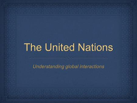 The United Nations Understanding global interactions.