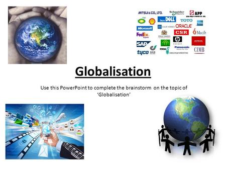Globalisation Use this PowerPoint to complete the brainstorm on the topic of 'Globalisation'