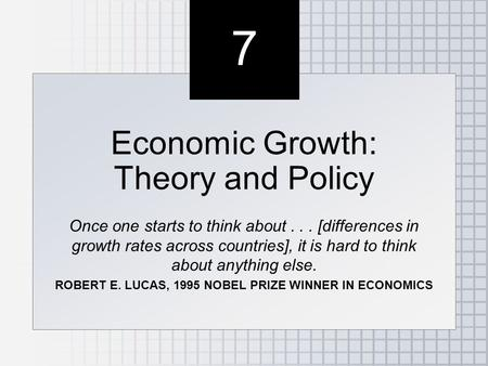 7 7 Economic Growth: Theory and Policy Once one starts to think about... [differences in growth rates across countries], it is hard to think about anything.