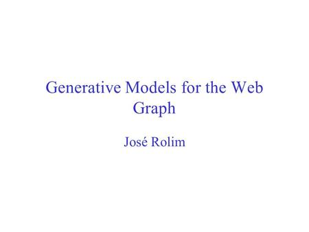 Generative Models for the Web Graph José Rolim. Aim Reproduce emergent properties: –Distribution site size –Connectivity of the Web –Power law distriubutions.