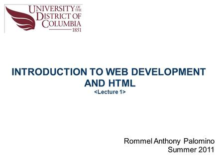 INTRODUCTION TO WEB DEVELOPMENT AND HTML Rommel Anthony Palomino Summer 2011.