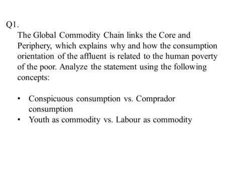 Q1. The Global Commodity Chain links the Core and Periphery, which explains why and how the consumption orientation of the affluent is related to the human.