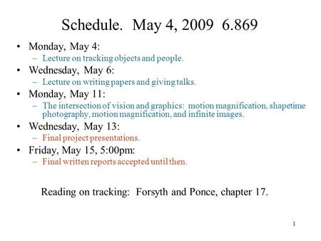 1 Schedule. May 4, 2009 6.869 Monday, May 4: –Lecture on tracking objects and people. Wednesday, May 6: –Lecture on writing papers and giving talks. Monday,