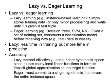 Lazy vs. Eager Learning Lazy vs. eager learning –Lazy learning (e.g., instance-based learning): Simply stores training data (or only minor processing)