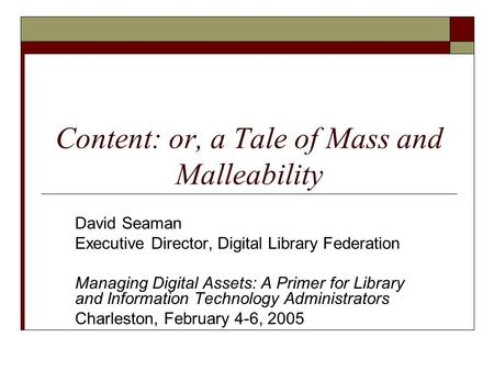 Content: or, a Tale of Mass and Malleability David Seaman Executive Director, Digital Library Federation Managing Digital Assets: A Primer for Library.