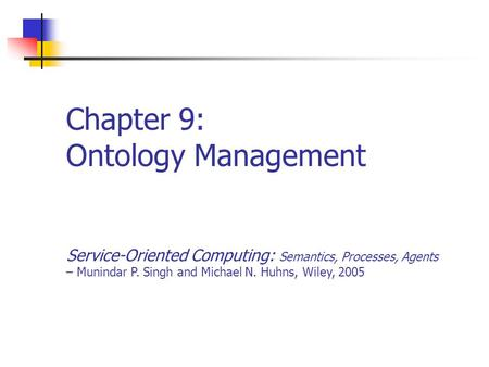 Chapter 9: Ontology Management Service-Oriented Computing: Semantics, Processes, Agents – Munindar P. Singh and Michael N. Huhns, Wiley, 2005.