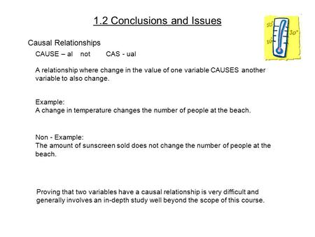 1.2 Conclusions and Issues Causal Relationships CAUSE – al not CAS - ual A relationship where change in the value of one variable CAUSES another variable.