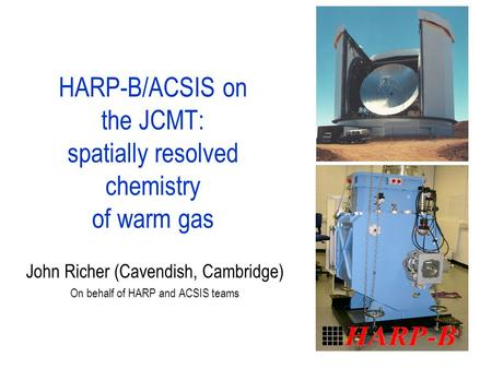 HARP-B/ACSIS on the JCMT: spatially resolved chemistry of warm gas John Richer (Cavendish, Cambridge) On behalf of HARP and ACSIS teams.