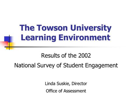 The Towson University Learning Environment Results of the 2002 National Survey of Student Engagement Linda Suskie, Director Office of Assessment.
