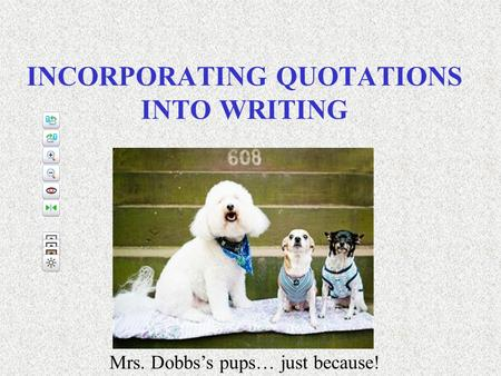 INCORPORATING QUOTATIONS INTO WRITING Mrs. Dobbs's pups… just because!