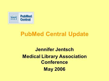 PubMed Central Update Jennifer Jentsch Medical Library Association Conference May 2006.