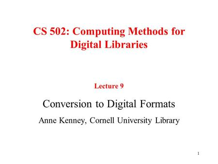 1 CS 502: Computing Methods for Digital Libraries Lecture 9 Conversion to Digital Formats Anne Kenney, Cornell University Library.