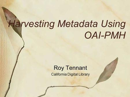 Harvesting Metadata Using OAI-PMH Roy Tennant California Digital Library.