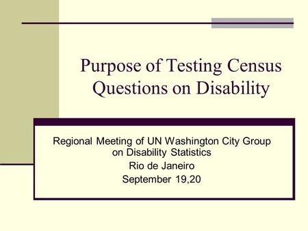 Purpose of Testing Census Questions on Disability Regional Meeting of UN Washington City Group on Disability Statistics Rio de Janeiro September 19,20.