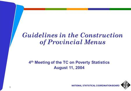 NATIONAL STATISTICAL COORDINATION BOARD 1 Guidelines in the Construction of Provincial Menus 4 th Meeting of the TC on Poverty Statistics August 11, 2004.