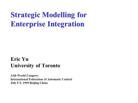 Strategic Modelling for Enterprise Integration Eric Yu University of Toronto 14th World Congress International Federation of Automatic Control July 5-9,