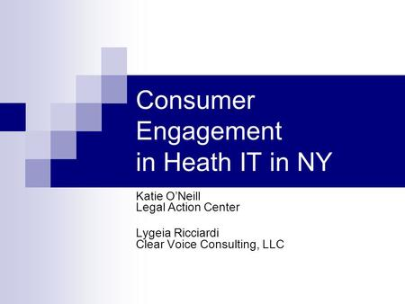 Consumer Engagement in Heath IT in NY Katie O'Neill Legal Action Center Lygeia Ricciardi Clear Voice Consulting, LLC.