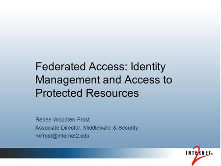 Federated Access: Identity Management and Access to Protected Resources Renée Woodten Frost Associate Director, Middleware & Security